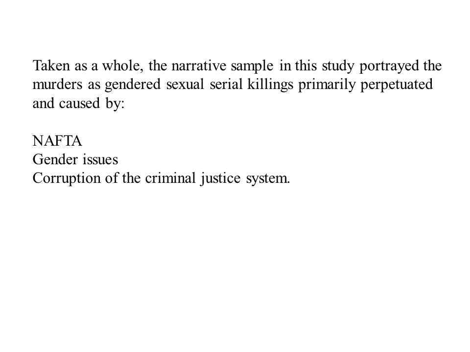 Taken as a whole, the narrative sample in this study portrayed the murders as gendered sexual serial killings primarily perpetuated and caused by: NAFTA Gender issues Corruption of the criminal justice system.