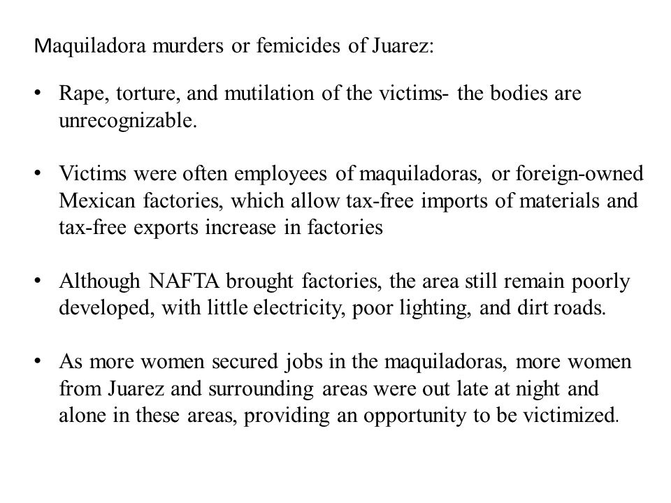 M aquiladora murders or femicides of Juarez: Rape, torture, and mutilation of the victims- the bodies are unrecognizable.