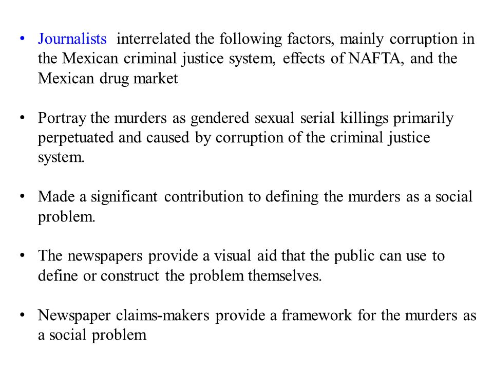 Journalists interrelated the following factors, mainly corruption in the Mexican criminal justice system, effects of NAFTA, and the Mexican drug market Portray the murders as gendered sexual serial killings primarily perpetuated and caused by corruption of the criminal justice system.