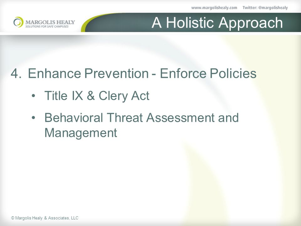 © Margolis Healy & Associates, LLC A Holistic Approach 4.Enhance Prevention - Enforce Policies Title IX & Clery Act Behavioral Threat Assessment and Management