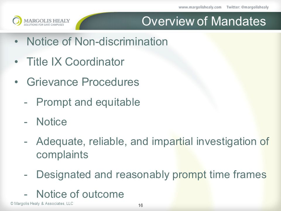 © Margolis Healy & Associates, LLC Overview of Mandates Notice of Non-discrimination Title IX Coordinator Grievance Procedures  Prompt and equitable  Notice  Adequate, reliable, and impartial investigation of complaints  Designated and reasonably prompt time frames  Notice of outcome 16