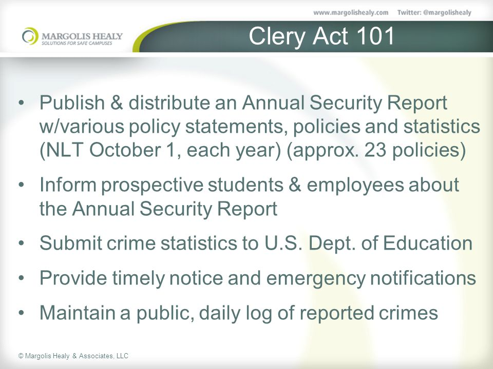 © Margolis Healy & Associates, LLC Clery Act 101 Publish & distribute an Annual Security Report w/various policy statements, policies and statistics (NLT October 1, each year) (approx.