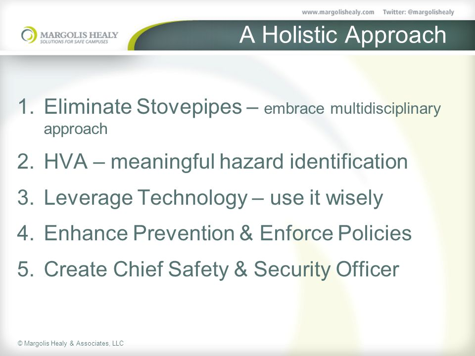 © Margolis Healy & Associates, LLC A Holistic Approach 1.Eliminate Stovepipes – embrace multidisciplinary approach 2.HVA – meaningful hazard identification 3.Leverage Technology – use it wisely 4.Enhance Prevention & Enforce Policies 5.Create Chief Safety & Security Officer