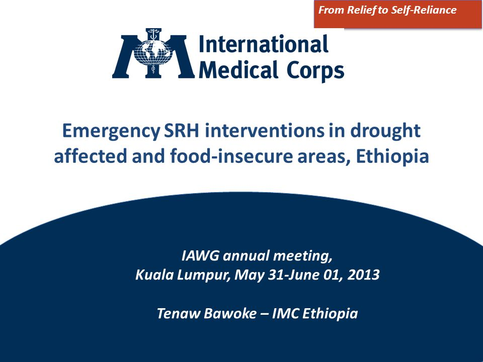 ©2012 International Medical Corps Emergency SRH interventions in drought affected and food-insecure areas, Ethiopia From Relief to Self-Reliance IAWG annual meeting, Kuala Lumpur, May 31-June 01, 2013 Tenaw Bawoke – IMC Ethiopia