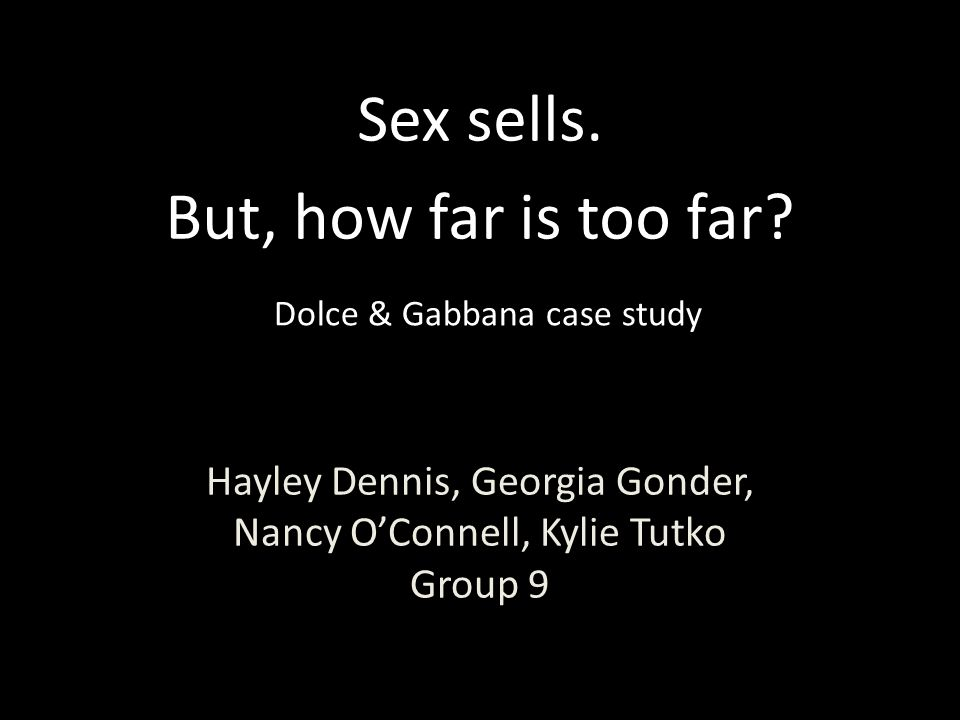 Hayley Dennis, Georgia Gonder, Nancy O'Connell, Kylie Tutko Group 9 Sex sells. But, how far is too far? Dolce & Gabbana case study