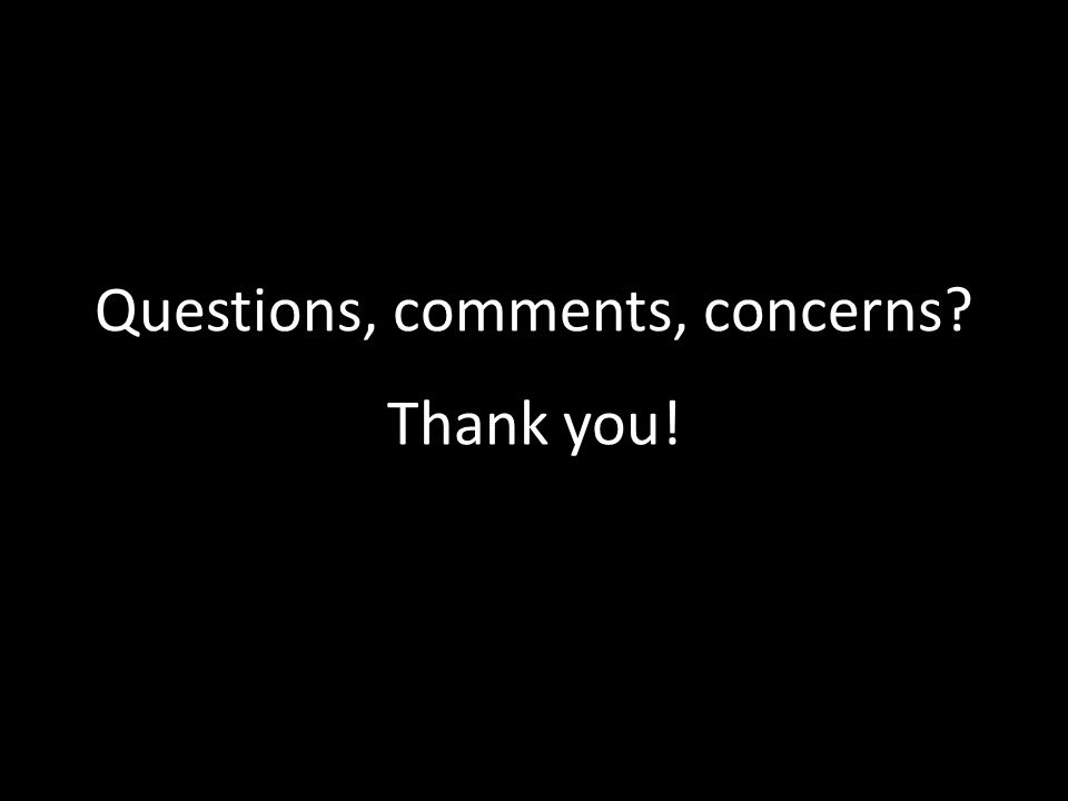 Questions, comments, concerns? Thank you!