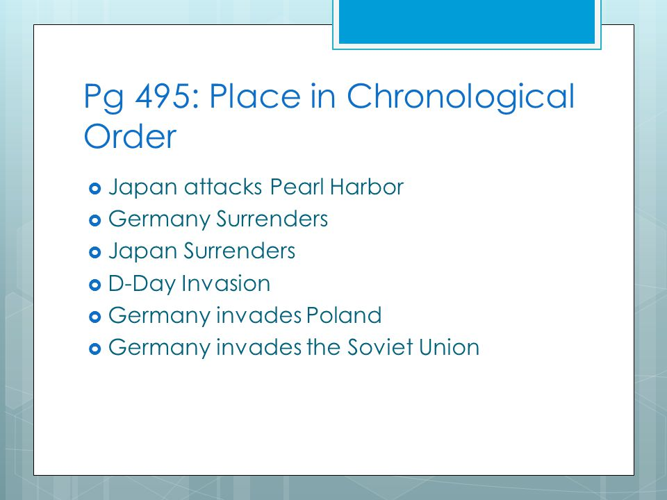 Pg 495: Place in Chronological Order  Japan attacks Pearl Harbor  Germany Surrenders  Japan Surrenders  D-Day Invasion  Germany invades Poland  Germany invades the Soviet Union
