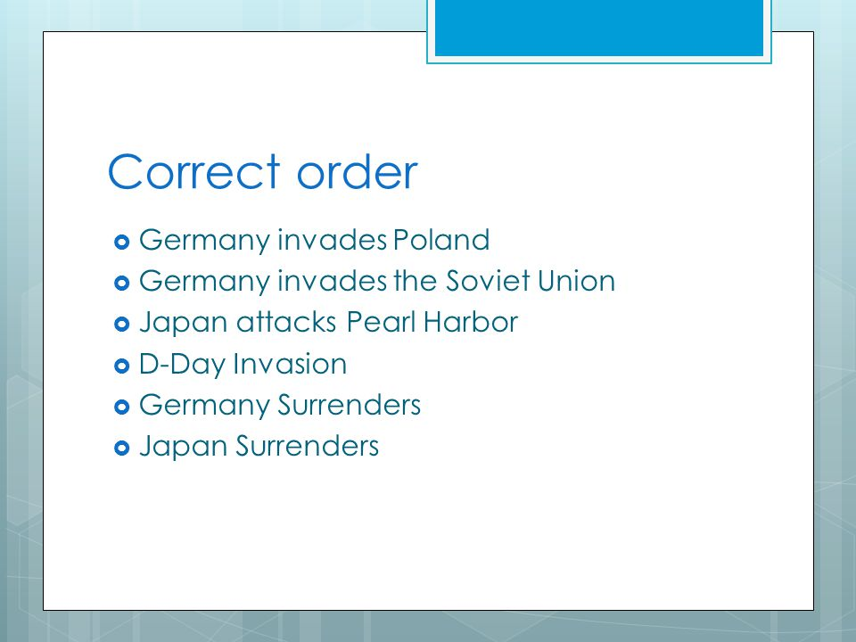 Correct order  Germany invades Poland  Germany invades the Soviet Union  Japan attacks Pearl Harbor  D-Day Invasion  Germany Surrenders  Japan Surrenders