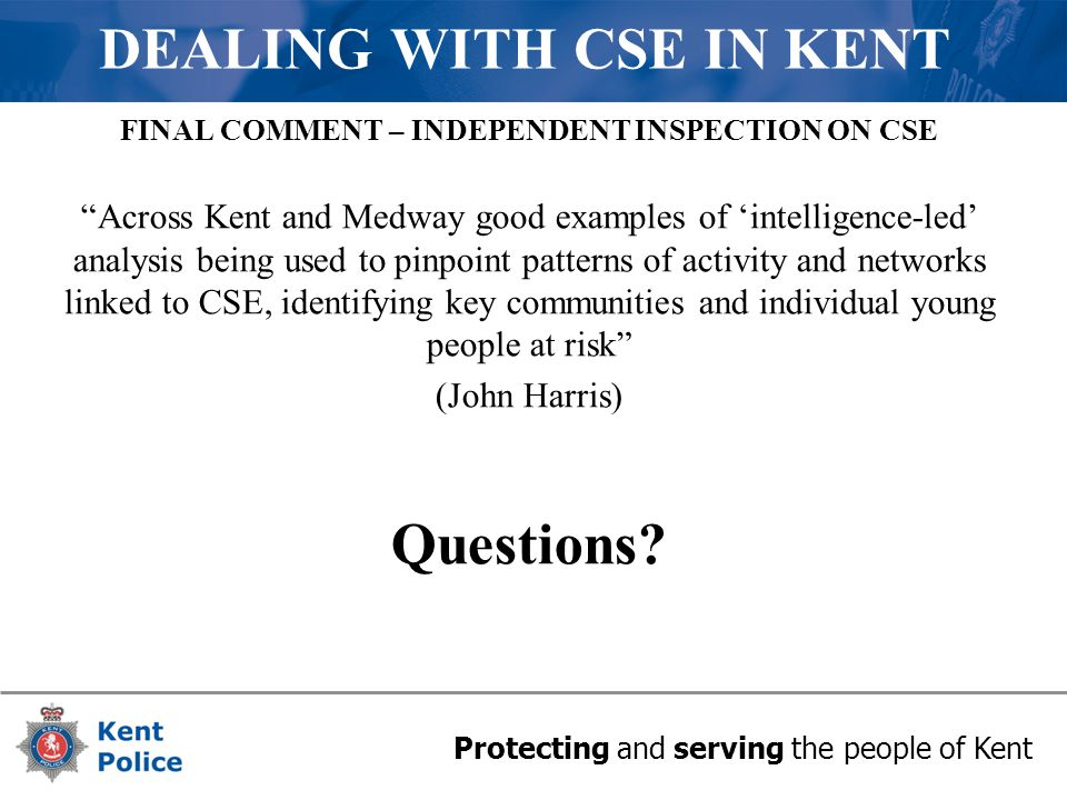 Protecting and serving the people of Kent DEALING WITH CSE IN KENT FINAL COMMENT – INDEPENDENT INSPECTION ON CSE Across Kent and Medway good examples of 'intelligence-led' analysis being used to pinpoint patterns of activity and networks linked to CSE, identifying key communities and individual young people at risk (John Harris) Questions