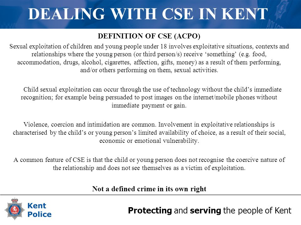 Protecting and serving the people of Kent DEALING WITH CSE IN KENT DEFINITION OF CSE (ACPO) Sexual exploitation of children and young people under 18