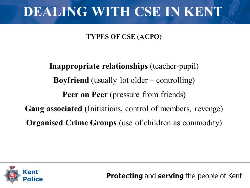 Protecting and serving the people of Kent DEALING WITH CSE IN KENT TYPES OF CSE (ACPO) Inappropriate relationships (teacher-pupil) Boyfriend (usually lot older – controlling) Peer on Peer (pressure from friends) Gang associated (Initiations, control of members, revenge) Organised Crime Groups (use of children as commodity)