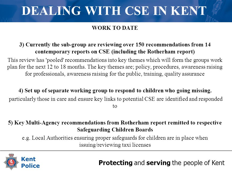 Protecting and serving the people of Kent DEALING WITH CSE IN KENT WORK TO DATE 3) Currently the sub-group are reviewing over 150 recommendations from 14 contemporary reports on CSE (including the Rotherham report) This review has pooled recommendations into key themes which will form the groups work plan for the next 12 to 18 months.