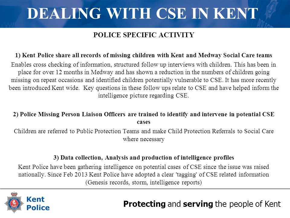 Protecting and serving the people of Kent DEALING WITH CSE IN KENT POLICE SPECIFIC ACTIVITY 1) Kent Police share all records of missing children with