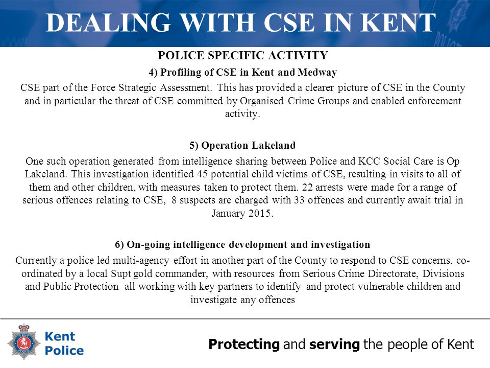 Protecting and serving the people of Kent DEALING WITH CSE IN KENT POLICE SPECIFIC ACTIVITY 4) Profiling of CSE in Kent and Medway CSE part of the For