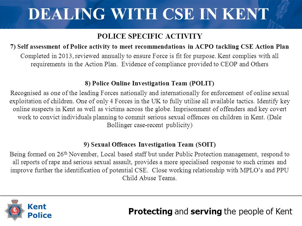 Protecting and serving the people of Kent DEALING WITH CSE IN KENT POLICE SPECIFIC ACTIVITY 7) Self assessment of Police activity to meet recommendations in ACPO tackling CSE Action Plan Completed in 2013, reviewed annually to ensure Force is fit for purpose.