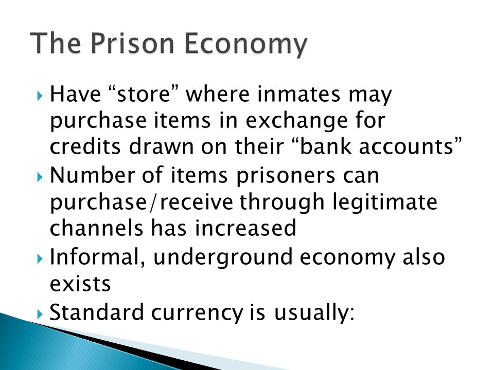  Have store where inmates may purchase items in exchange for credits drawn on their bank accounts  Number of items prisoners can purchase/receive through legitimate channels has increased  Informal, underground economy also exists  Standard currency is usually: