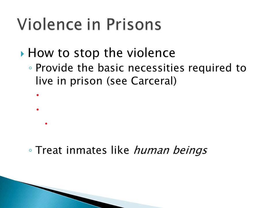  How to stop the violence ◦ Provide the basic necessities required to live in prison (see Carceral)    ◦ Treat inmates like human beings