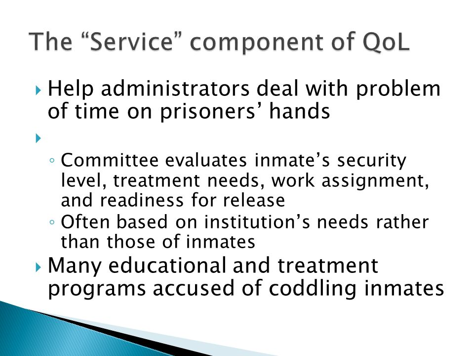  Help administrators deal with problem of time on prisoners' hands  ◦ Committee evaluates inmate's security level, treatment needs, work assignment, and readiness for release ◦ Often based on institution's needs rather than those of inmates  Many educational and treatment programs accused of coddling inmates