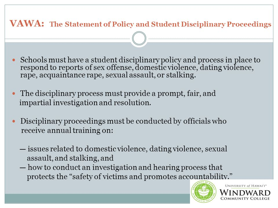 VAWA: The Statement of Policy and Student Disciplinary Proceedings Schools must have a student disciplinary policy and process in place to respond to reports of sex offense, domestic violence, dating violence, rape, acquaintance rape, sexual assault, or stalking.