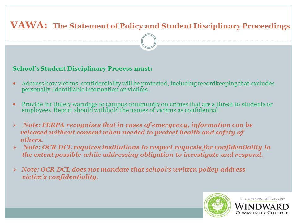 VAWA: The Statement of Policy and Student Disciplinary Proceedings School's Student Disciplinary Process must: Address how victims confidentiality will be protected, including recordkeeping that excludes personally-identifiable information on victims.