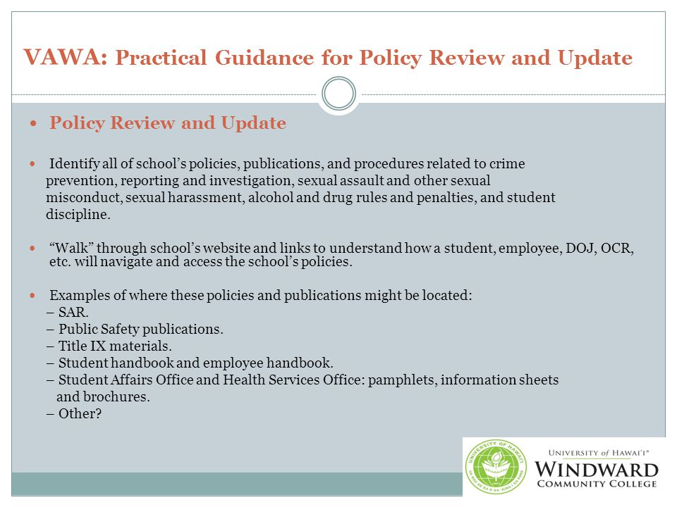 VAWA: Practical Guidance for Policy Review and Update Policy Review and Update Identify all of school's policies, publications, and procedures related to crime prevention, reporting and investigation, sexual assault and other sexual misconduct, sexual harassment, alcohol and drug rules and penalties, and student discipline.
