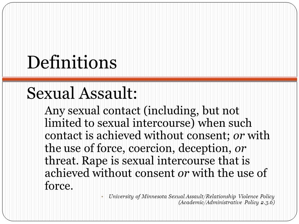 Definitions Sexual Assault: Any sexual contact (including, but not limited to sexual intercourse) when such contact is achieved without consent; or with the use of force, coercion, deception, or threat.