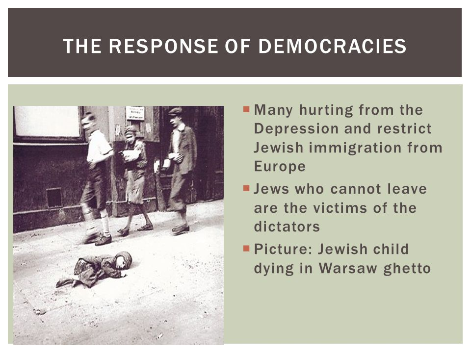THE RESPONSE OF DEMOCRACIES  Many hurting from the Depression and restrict Jewish immigration from Europe  Jews who cannot leave are the victims of the dictators  Picture: Jewish child dying in Warsaw ghetto