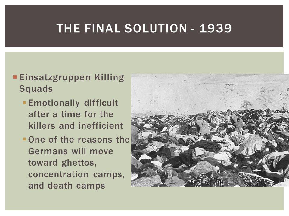 THE FINAL SOLUTION - 1939  Einsatzgruppen Killing Squads  Emotionally difficult after a time for the killers and inefficient  One of the reasons the Germans will move toward ghettos, concentration camps, and death camps