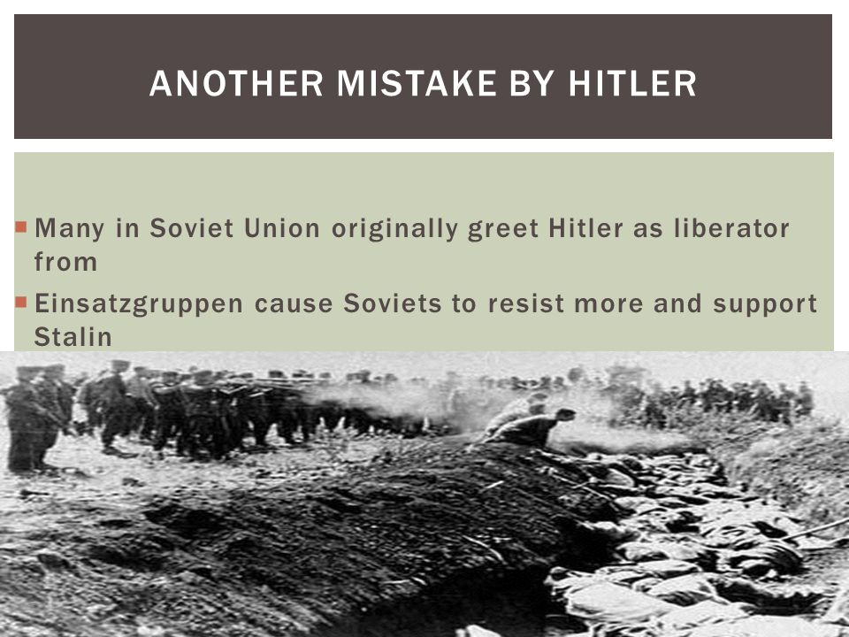 ANOTHER MISTAKE BY HITLER  Many in Soviet Union originally greet Hitler as liberator from  Einsatzgruppen cause Soviets to resist more and support Stalin