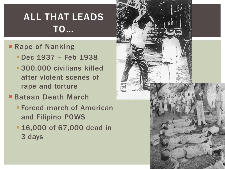 ALL THAT LEADS TO…  Rape of Nanking  Dec 1937 – Feb 1938  300,000 civilians killed after violent scenes of rape and torture  Bataan Death March  Forced march of American and Filipino POWS  16,000 of 67,000 dead in 3 days