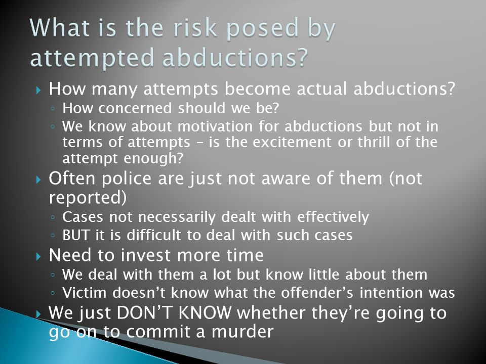 How many attempts become actual abductions. ◦ How concerned should we be.
