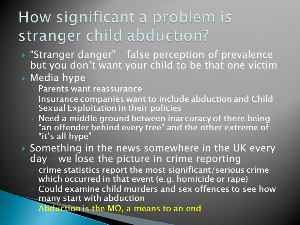  Stranger danger – false perception of prevalence but you don't want your child to be that one victim  Media hype ◦ Parents want reassurance ◦ Insurance companies want to include abduction and Child Sexual Exploitation in their policies ◦ Need a middle ground between inaccuracy of there being an offender behind every tree and the other extreme of it's all hype  Something in the news somewhere in the UK every day – we lose the picture in crime reporting ◦ crime statistics report the most significant/serious crime which occurred in that event (e.g.