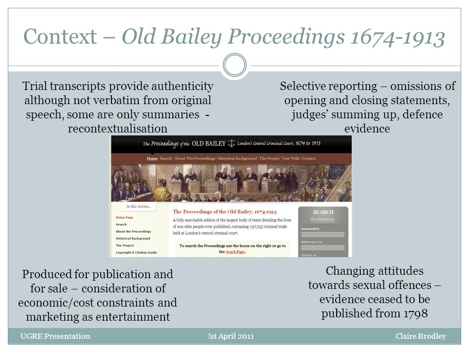 Context – Old Bailey Proceedings 1674-1913 UGRE Presentation !st April 2011 Claire Brodley Trial transcripts provide authenticity although not verbatim from original speech, some are only summaries - recontextualisation Selective reporting – omissions of opening and closing statements, judges' summing up, defence evidence Changing attitudes towards sexual offences – evidence ceased to be published from 1798 Produced for publication and for sale – consideration of economic/cost constraints and marketing as entertainment