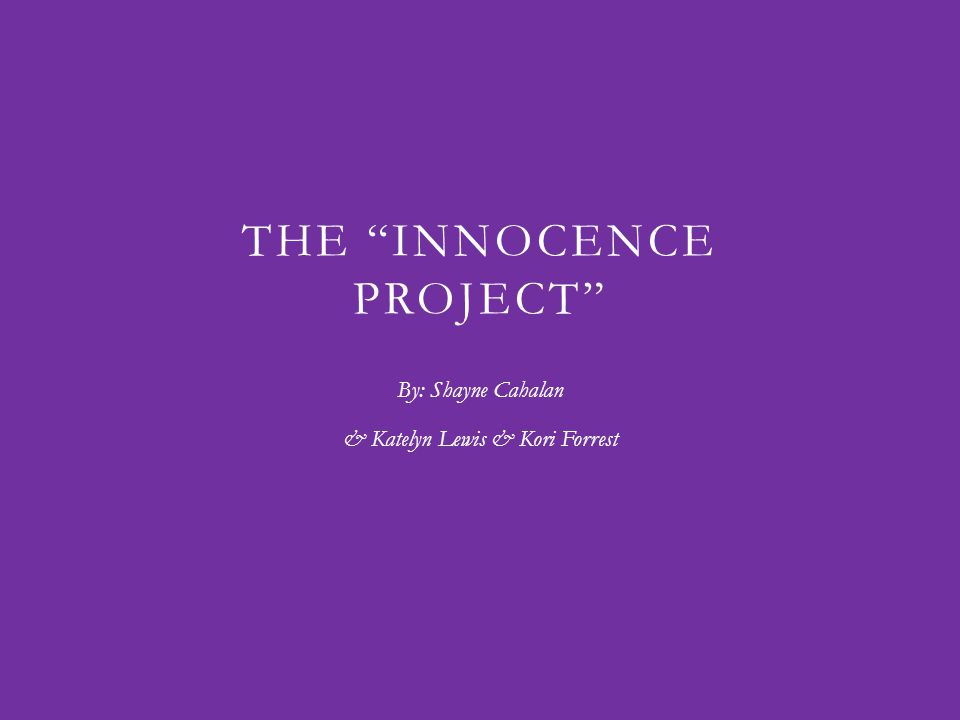 THE INNOCENCE PROJECT By: Shayne Cahalan & Katelyn Lewis & Kori Forrest