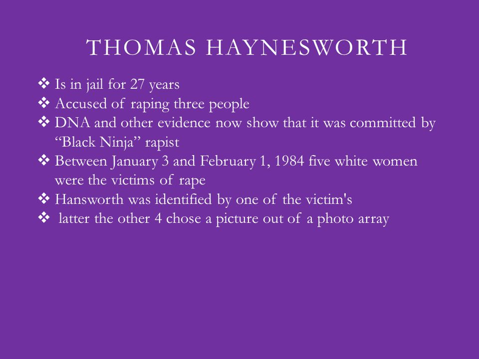 THOMAS HAYNESWORTH  Is in jail for 27 years  Accused of raping three people  DNA and other evidence now show that it was committed by Black Ninja rapist  Between January 3 and February 1, 1984 five white women were the victims of rape  Hansworth was identified by one of the victim s  latter the other 4 chose a picture out of a photo array