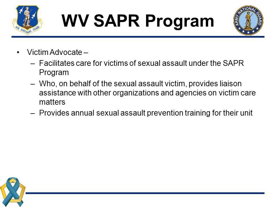 WV SAPR Program Victim Advocate – –Facilitates care for victims of sexual assault under the SAPR Program –Who, on behalf of the sexual assault victim,