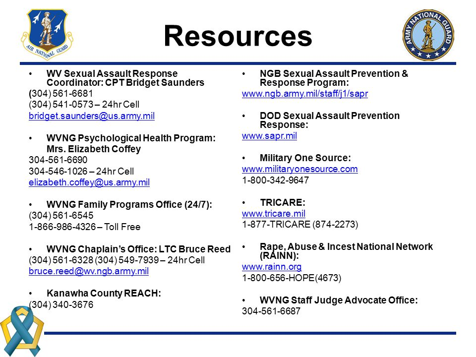 Resources WV Sexual Assault Response Coordinator: CPT Bridget Saunders (304) 561-6681 (304) 541-0573 – 24hr Cell bridget.saunders@us.army.mil WVNG Psy