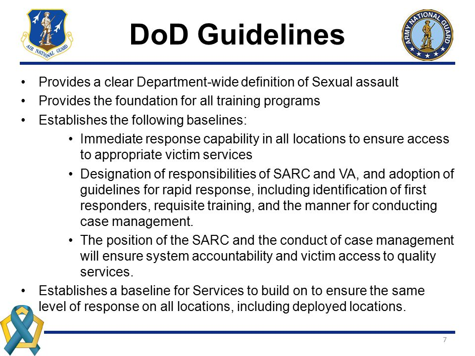 7 DoD Guidelines Provides a clear Department-wide definition of Sexual assault Provides the foundation for all training programs Establishes the follo