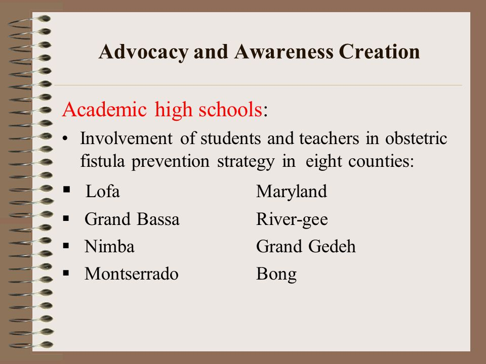 Advocacy and Awareness Creation Academic high schools: Involvement of students and teachers in obstetric fistula prevention strategy in eight counties:  LofaMaryland  Grand BassaRiver-gee  NimbaGrand Gedeh  MontserradoBong