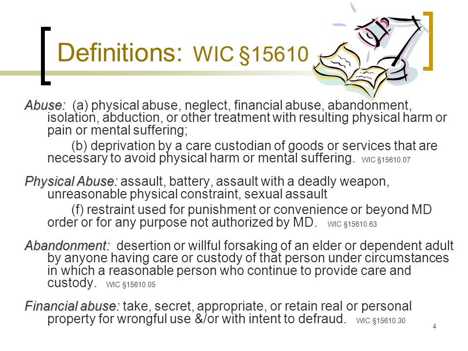 4 Definitions: WIC §15610 Abuse: Abuse: (a) physical abuse, neglect, financial abuse, abandonment, isolation, abduction, or other treatment with resulting physical harm or pain or mental suffering; (b) deprivation by a care custodian of goods or services that are necessary to avoid physical harm or mental suffering.