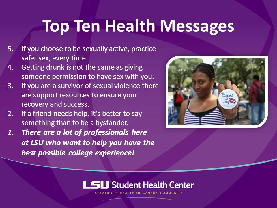 Top Ten Health Messages 5.If you choose to be sexually active, practice safer sex, every time. 4.Getting drunk is not the same as giving someone permi