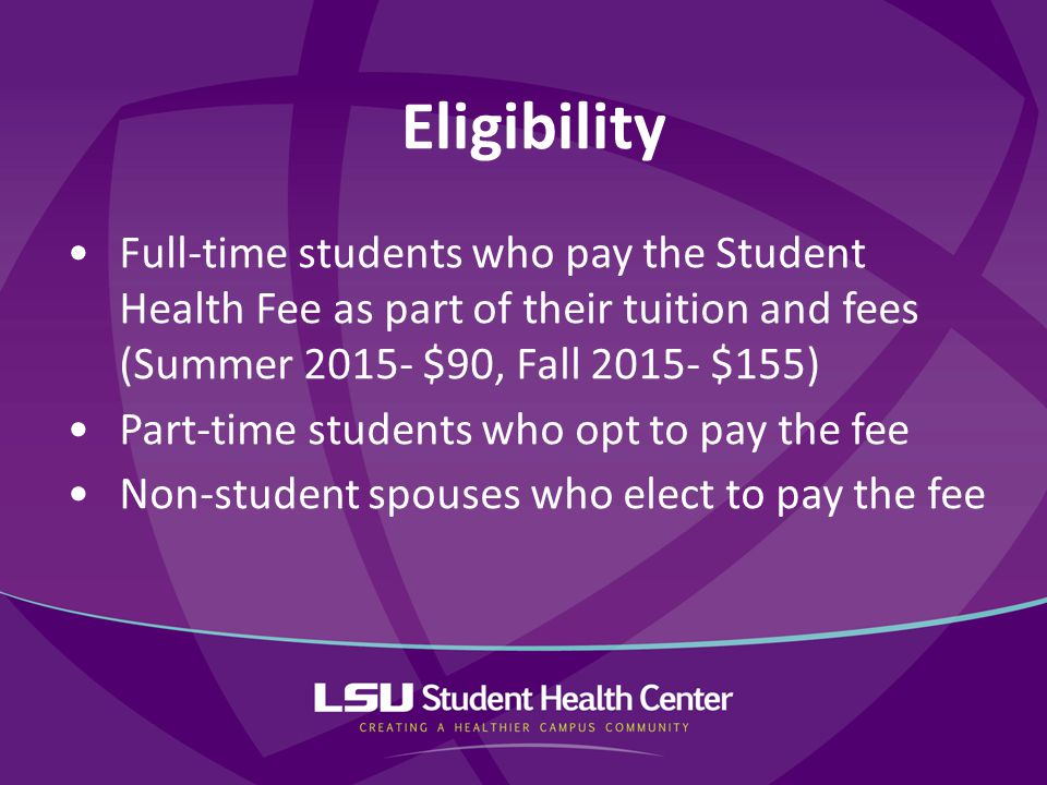 Full-time students who pay the Student Health Fee as part of their tuition and fees (Summer 2015- $90, Fall 2015- $155) Part-time students who opt to pay the fee Non-student spouses who elect to pay the fee Eligibility