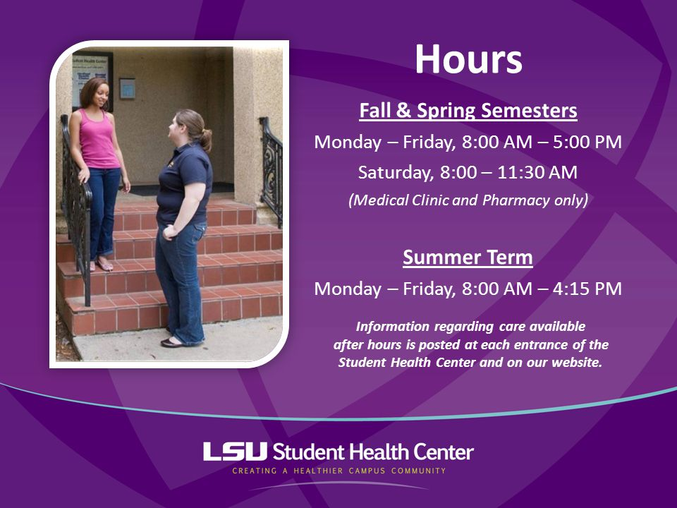 Fall & Spring Semesters Monday – Friday, 8:00 AM – 5:00 PM Saturday, 8:00 – 11:30 AM (Medical Clinic and Pharmacy only) Summer Term Monday – Friday, 8:00 AM – 4:15 PM Hours Information regarding care available after hours is posted at each entrance of the Student Health Center and on our website.