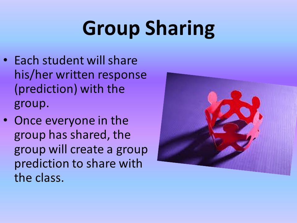 Group Sharing Each student will share his/her written response (prediction) with the group. Once everyone in the group has shared, the group will crea
