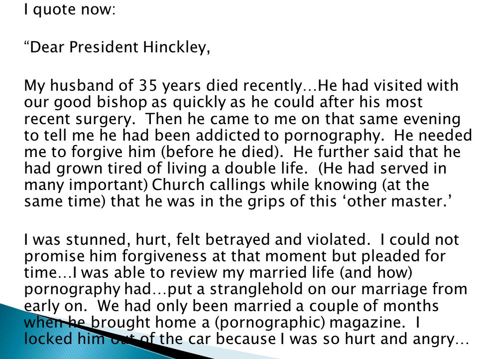 "I quote now: ""Dear President Hinckley, My husband of 35 years died recently…He had visited with our good bishop as quickly as he could after his most"