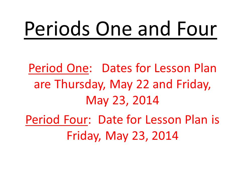 Periods One and Four Period One: Dates for Lesson Plan are Thursday, May 22 and Friday, May 23, 2014 Period Four: Date for Lesson Plan is Friday, May 23, 2014