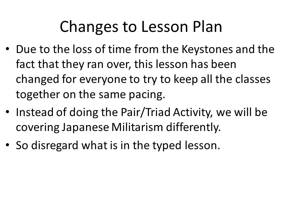 Changes to Lesson Plan Due to the loss of time from the Keystones and the fact that they ran over, this lesson has been changed for everyone to try to keep all the classes together on the same pacing.
