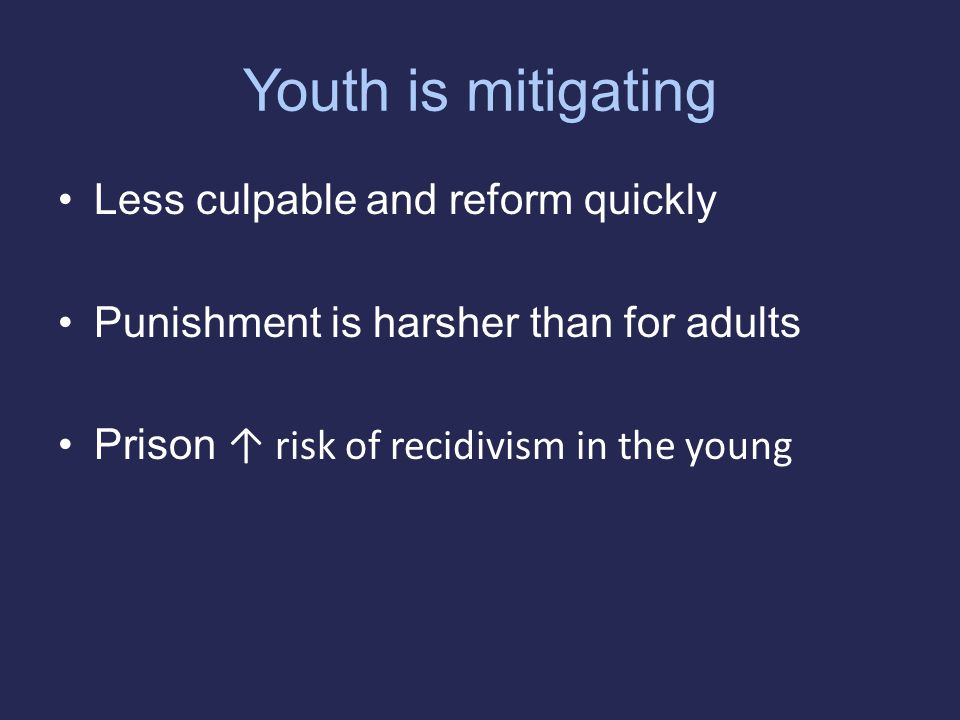 Youth is mitigating Less culpable and reform quickly Punishment is harsher than for adults Prison ↑ risk of recidivism in the young