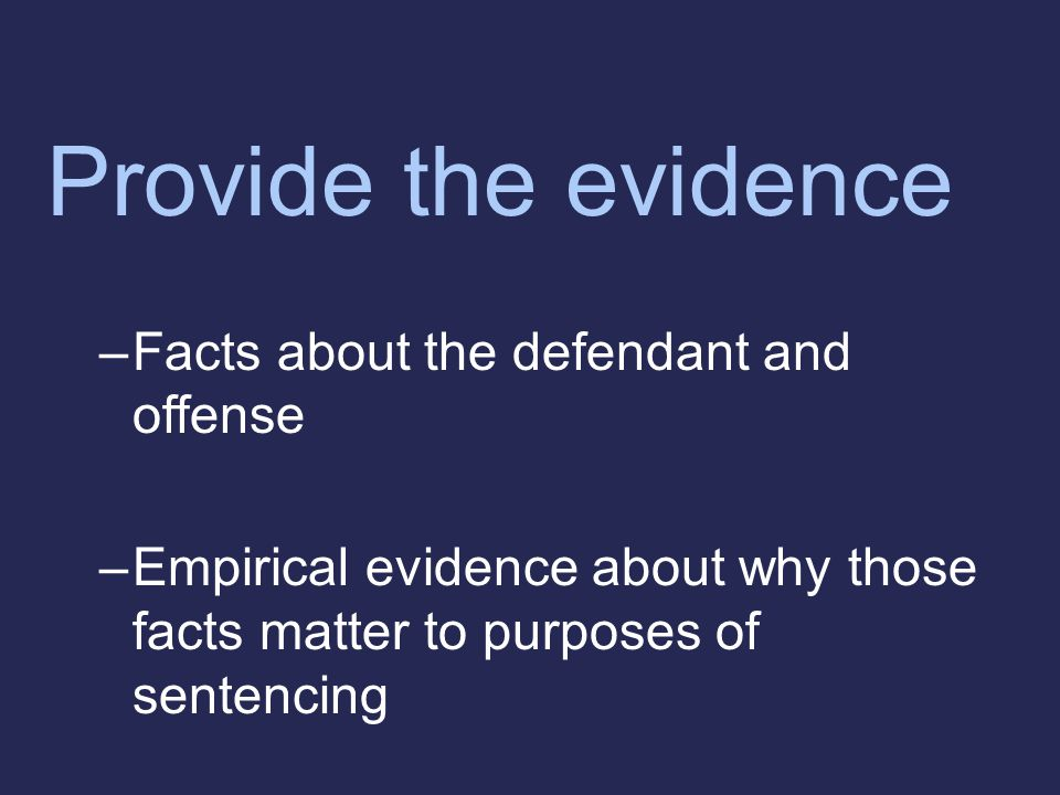 Provide the evidence –Facts about the defendant and offense –Empirical evidence about why those facts matter to purposes of sentencing