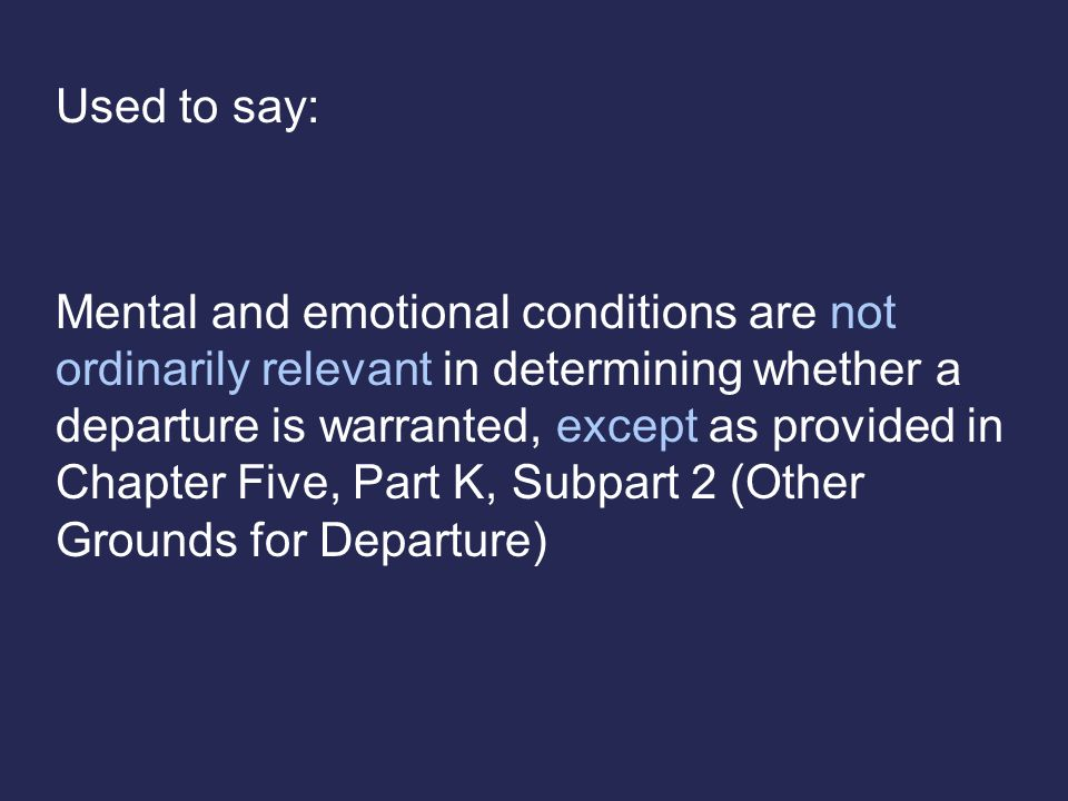 Used to say: Mental and emotional conditions are not ordinarily relevant in determining whether a departure is warranted, except as provided in Chapter Five, Part K, Subpart 2 (Other Grounds for Departure)